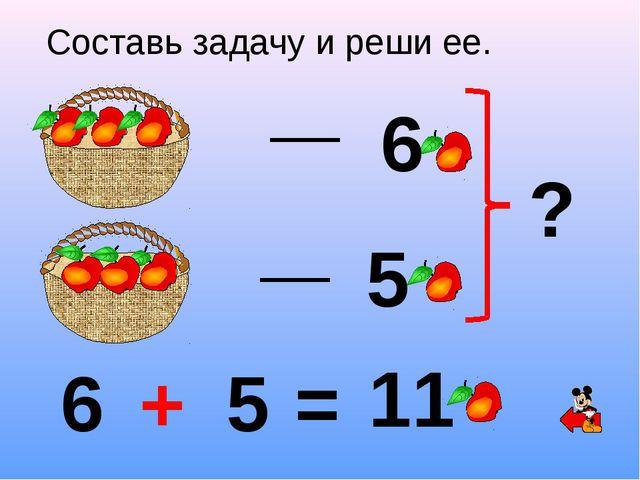 6 5 ? Составь задачу и реши ее. 6 + 5 = 11