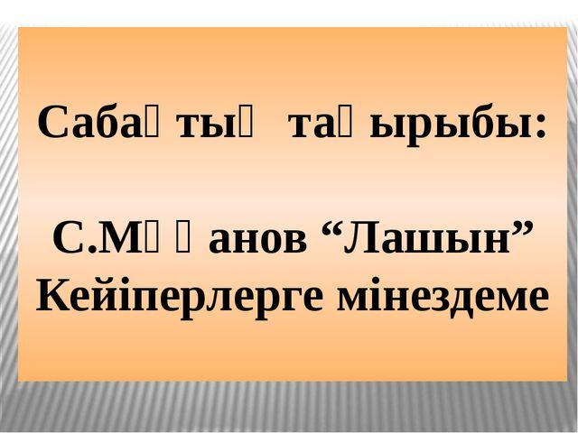 """Сабақтың тақырыбы: С.Мұқанов """"Лашын"""" Кейіперлерге мінездеме"""