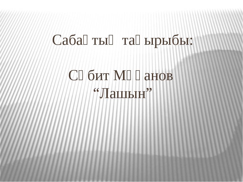 """Сабақтың тақырыбы: Сәбит Мұқанов """"Лашын"""""""