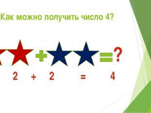Как можно получить число 4? ? 2 + 2 = 4