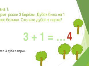 Задача 1. В парке росли 3 берёзы. Дубов было на 1 дерево больше. Сколько дубо