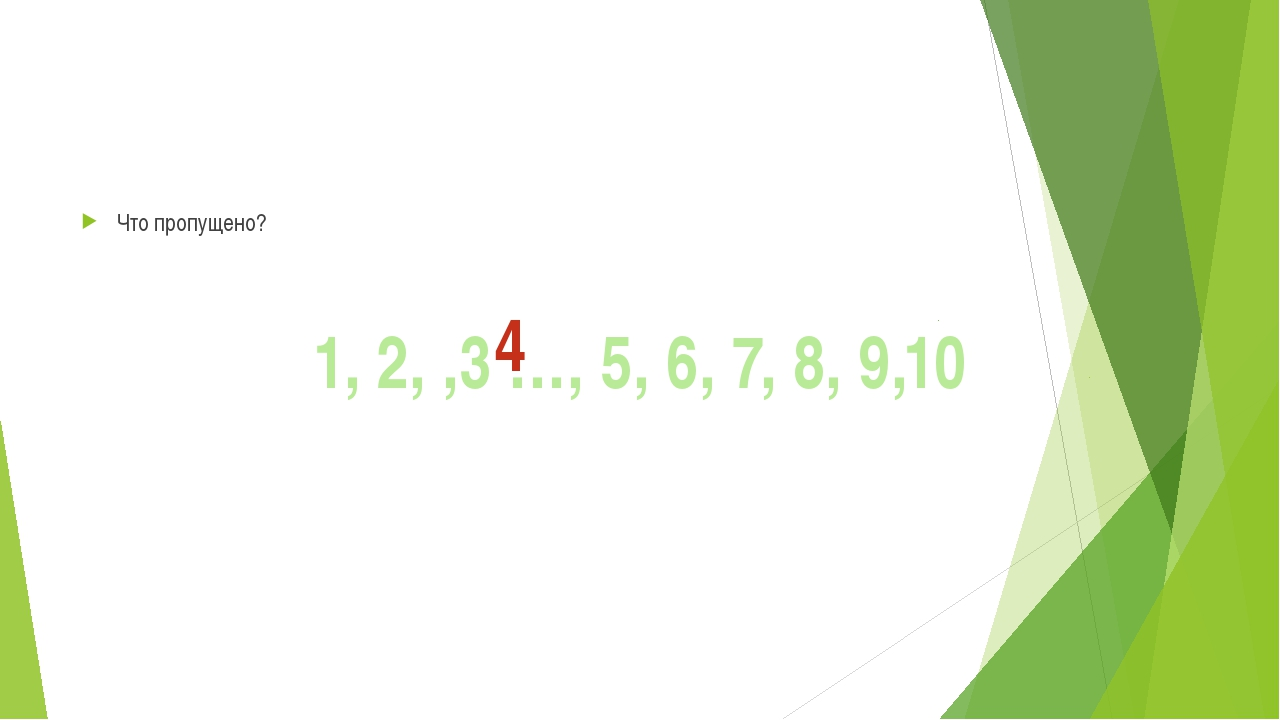 Что пропущено? 1, 2, ,3 …, 5, 6, 7, 8, 9,10 4