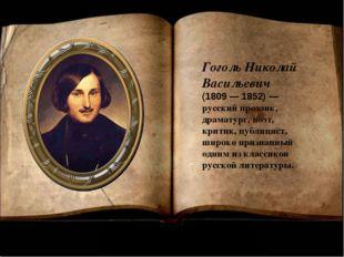 Гоголь Николай Васильевич (1809 — 1852) — русскийпрозаик, драматург,поэт,