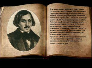 Вся эта полемика проходила в отсутствие Гоголя, выехавшего в июне 1842 за гра