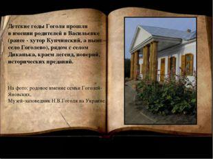 Детские годы Гоголя прошли в имении родителей в Васильевке (ранее - хутор Куп