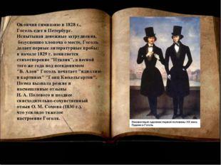 Окончив гимназию в 1828 г., Гоголь едет в Петербург. Испытывая денежные затру