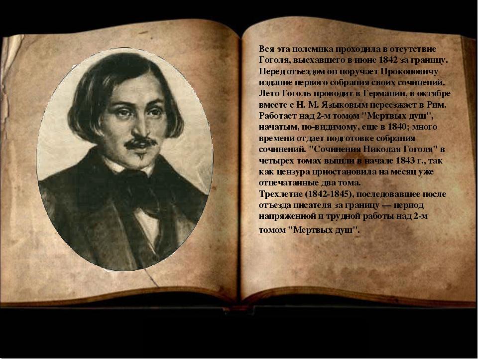 Вся эта полемика проходила в отсутствие Гоголя, выехавшего в июне 1842 за гра...