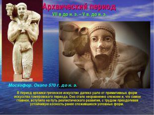 Архаический период VII в до н. э. – V в. до н. э. В период архаики греческое