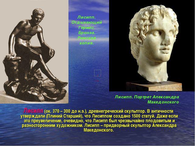 Лисипп (ок. 370 – 300 до н.э.), древнегреческий скульптор. В античности утве...