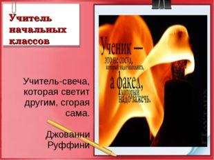 Учитель начальных классов Учитель-свеча, которая светит другим, сгорая сама.