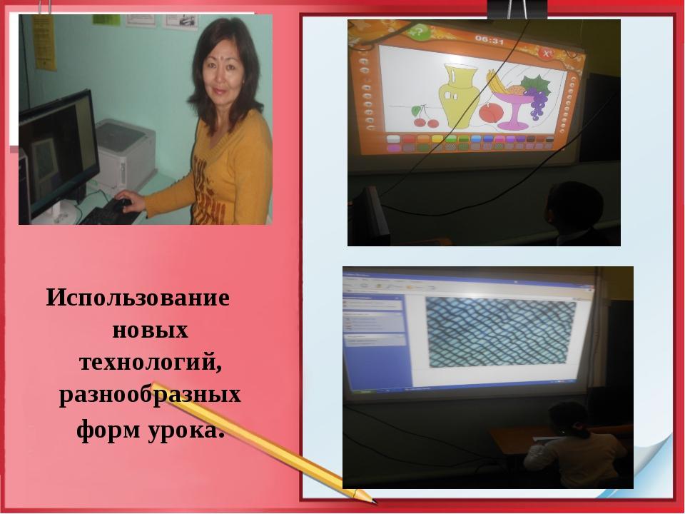 Использование новых технологий, разнообразных форм урока.