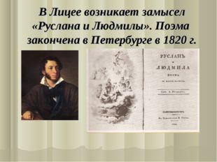 В Лицее возникает замысел «Руслана и Людмилы». Поэма закончена в Петербурге в