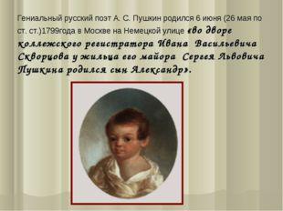 Гениальный русский поэт А. С. Пушкин родился 6 июня (26 мая по ст. ст.)1799го