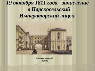 19 октября 1811 года - зачисление в Царскосельский Императорский лицей. Царск