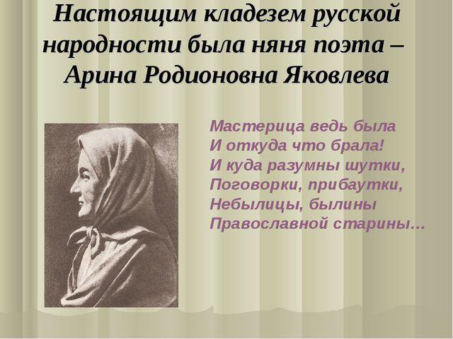 Настоящим кладезем русской народности была няня поэта – Арина Родионовна Яков...
