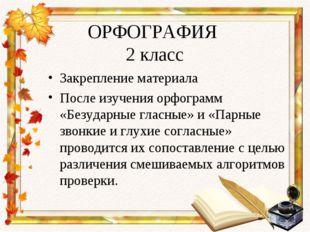 ОРФОГРАФИЯ 2 класс Закрепление материала После изучения орфограмм «Безударные
