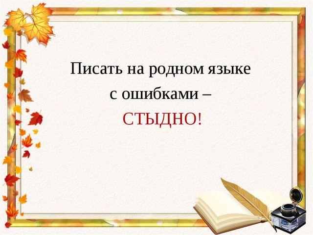 Писать на родном языке с ошибками – СТЫДНО!