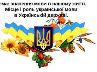 Тема: значення мови в нашому житті. Місце і роль української мови в Українськ