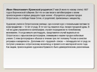 Иван Николаевич Крамской родился 27 мая (8 июня по новому стилю) 1837 года в