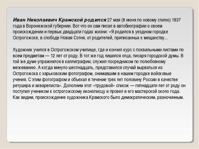 Иван Николаевич Крамской родился 27 мая (8 июня по новому стилю) 1837 года в...