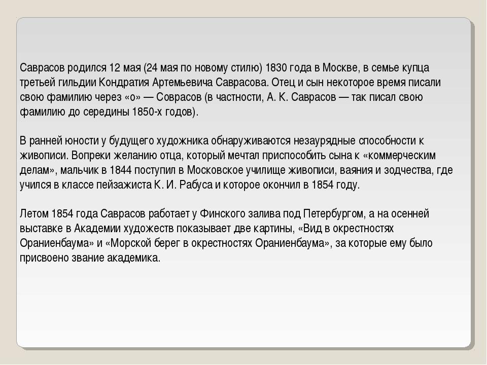 Саврасов родился 12 мая (24 мая по новому стилю) 1830 года в Москве, в семье...