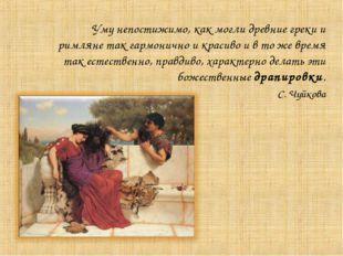 Уму непостижимо, как могли древние греки и римляне так гармонично и красиво