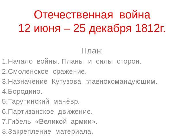 Отечественная война 12 июня – 25 декабря 1812г. План: 1.Начало войны. Планы и...
