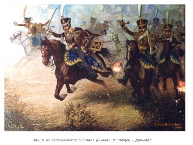 Одним из партизанских отрядов руководил офицер Д.Давыдов.