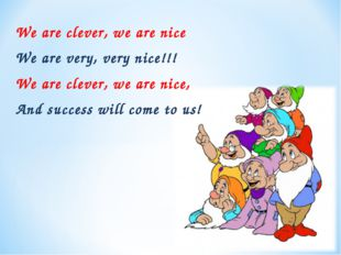 We are clever, we are nice We are very, very nice!!! We are clever, we are ni
