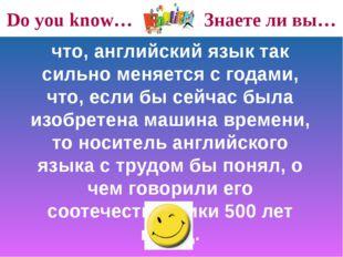 Do you know… Знаете ли вы… что, английский язык так сильно меняется с годами,