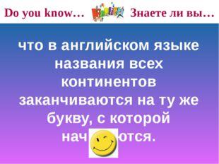 Do you know… Знаете ли вы… что в английском языке названия всех континентов з