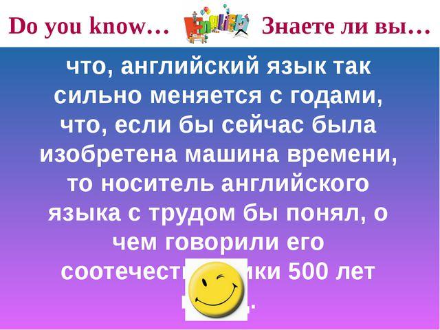 Do you know… Знаете ли вы… что, английский язык так сильно меняется с годами,...