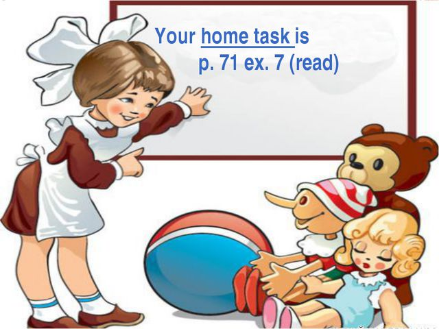 Your home task is p. 71 ex. 7 (read)