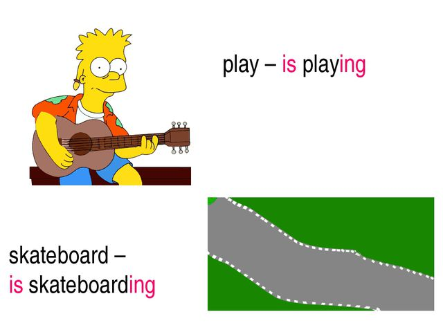 play – is playing skateboard – is skateboarding