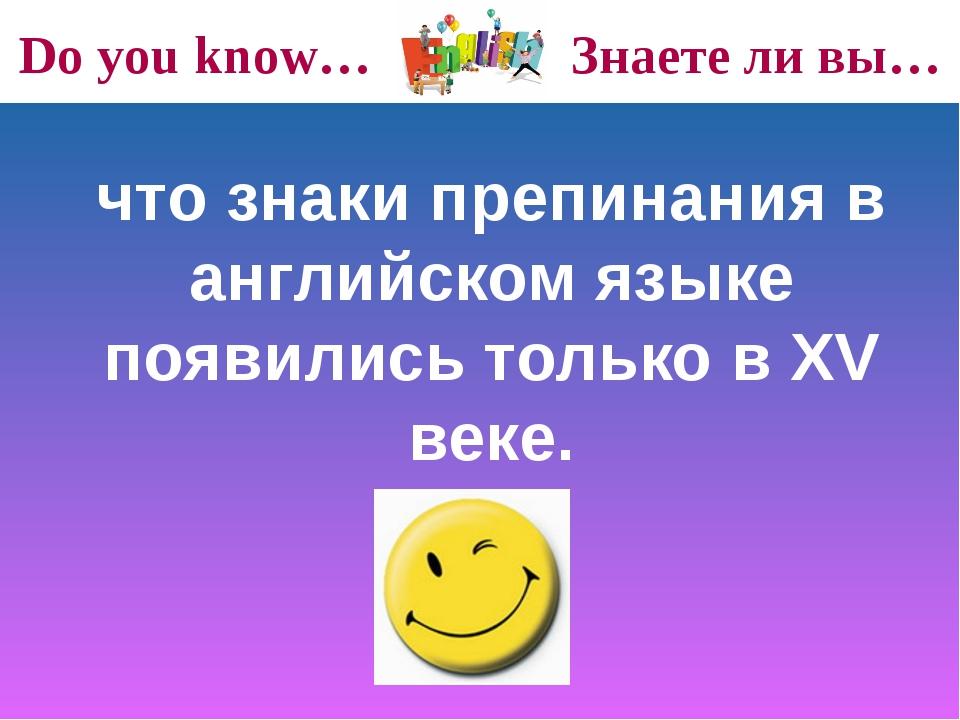 Do you know… Знаете ли вы… что знаки препинания в английском языке появились...