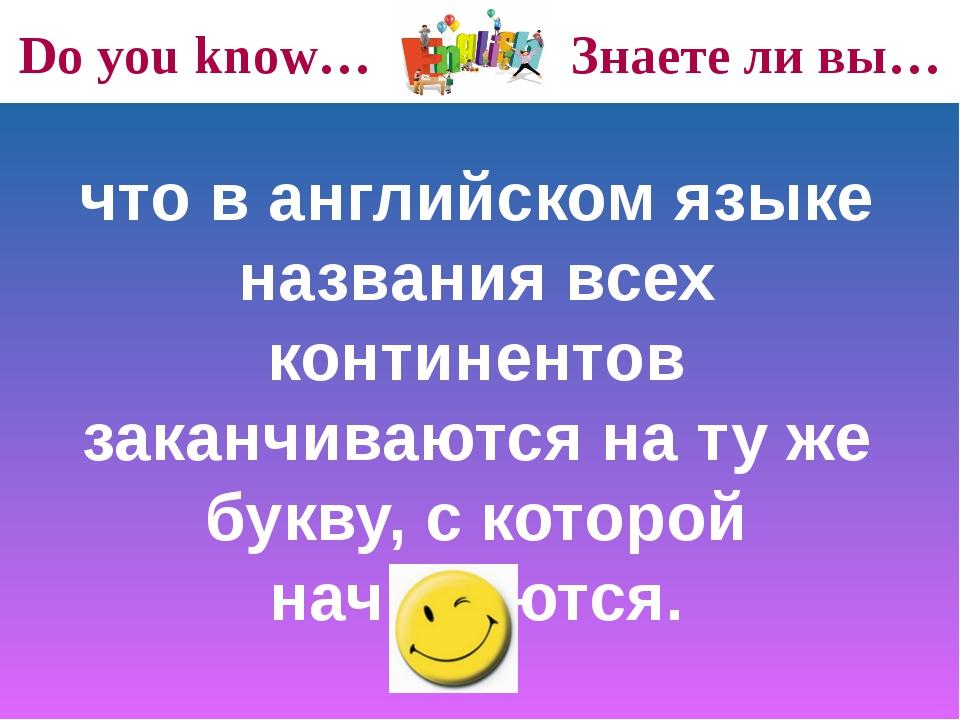 Do you know… Знаете ли вы… что в английском языке названия всех континентов з...