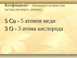 Коэфициент – обозначает количество частиц (молекул, атомов). 5 Cu - 5 атомов