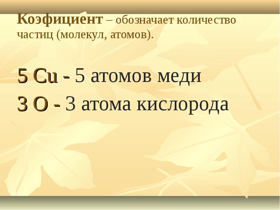 Коэфициент – обозначает количество частиц (молекул, атомов). 5 Cu - 5 атомов...
