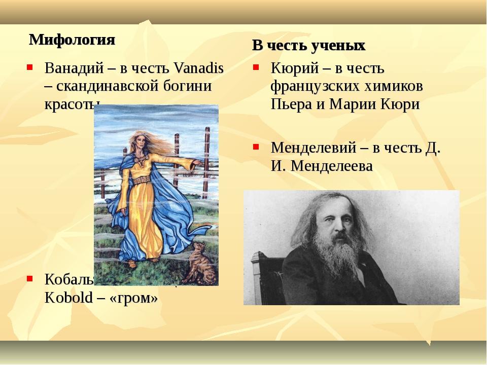 Мифология Ванадий – в честь Vanadis – скандинавской богини красоты Кобальт –...
