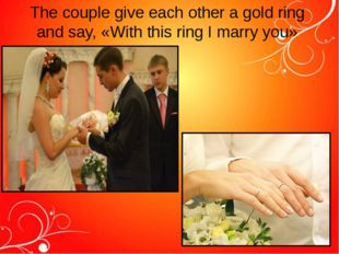 The couple give each other a gold ring and say, «With this ring I marry you»