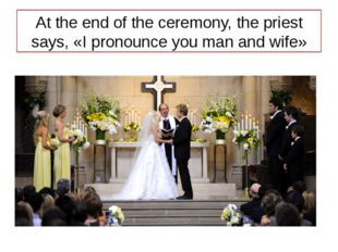 At the end of the ceremony, the priest says, «I pronounce you man and wife»