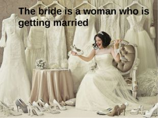 The bride is a woman who is getting married