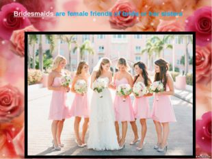 Bridesmaids are female friends of bride or her sisters