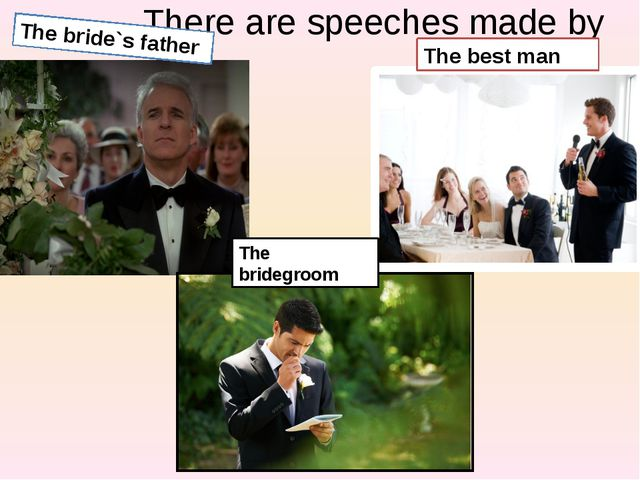 There are speeches made by The bride`s father The best man The bridegroom