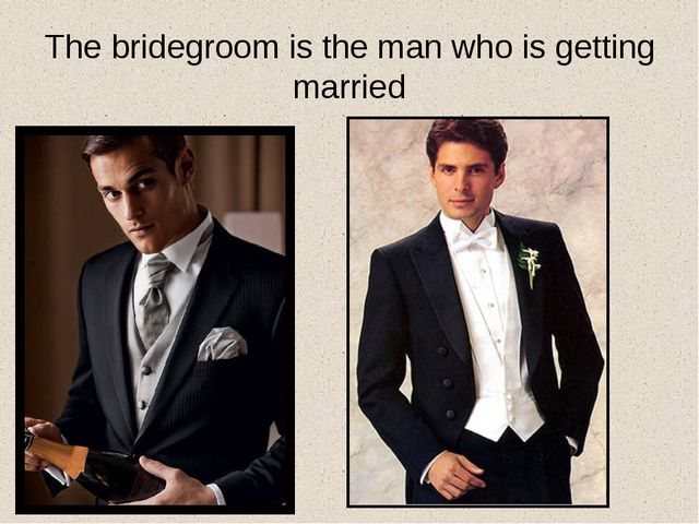 The bridegroom is the man who is getting married