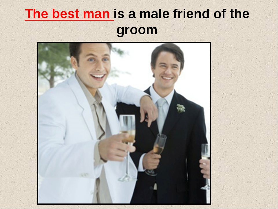 The best man is a male friend of the groom