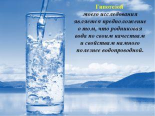 Гипотезой моего исследования является предположение о том, что родниковая вод