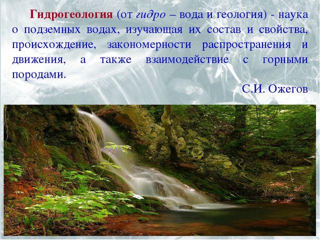 Гидрогеология (от гидро – вода и геология) - наука о подземных водах, изучаю...
