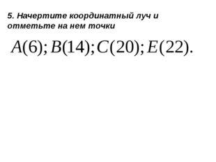 5. Начертите координатный луч и отметьте на нем точки