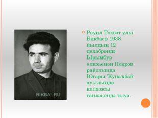 Рауил Төхвәт улы Бикбаев 1938 йылдың 12 декабрендә Ырымбур өлкәһенең Покров